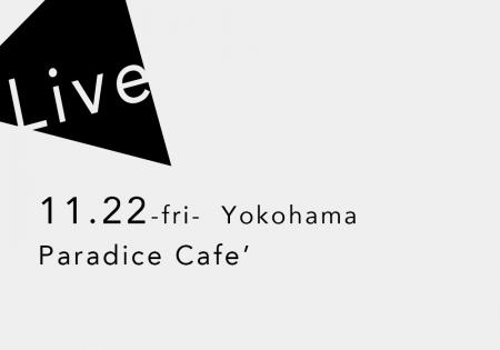 11.22 (金) 横浜 Paradice Cafe'